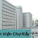 Thông tin chi tiết nhất về bệnh viện Chợ Rẫy TP Hồ Chí Minh! Địa chỉ ở đâu?
